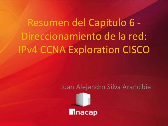 Resumen del Capitulo 6 -Direccionamiento de la red:IPv4 CCNA Exploration CISCOJuan Alejandro Silva Arancibia