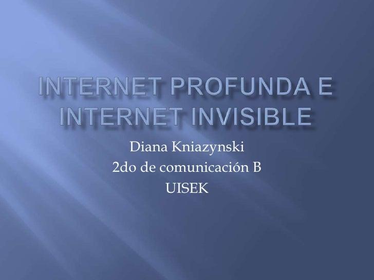 Internet profunda E INTERNET INVISIBLE<br />Diana Kniazynski<br />2do de comunicación B<br />UISEK<br />