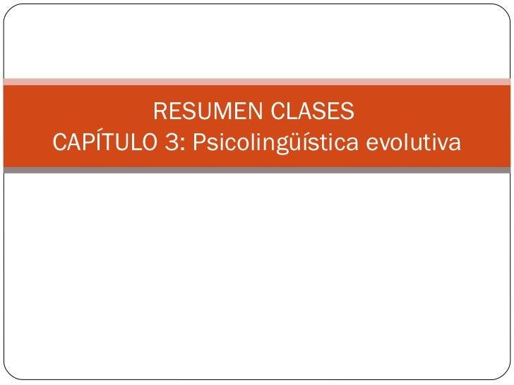 RESUMEN CLASES  CAPÍTULO 3: Psicolingüística evolutiva