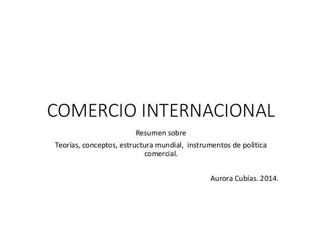 COMERCIO INTERNACIONAL Resumen sobre Teorías, conceptos, estructura mundial, instrumentos de política comercial. Aurora Cu...