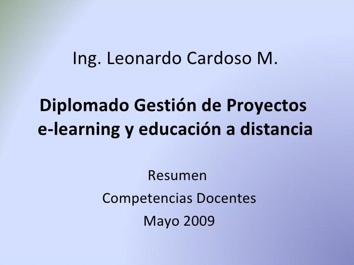 Ing. Leonardo Cardoso M.  Diplomado Gestión de Proyectos e-learning y educación a distancia              Resumen        Co...