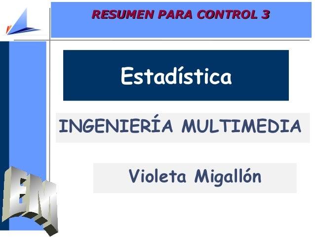 RESUMEN PARA CONTROL 3RESUMEN PARA CONTROL 3EstadísticaINGENIERÍA MULTIMEDIAVioleta Migallón