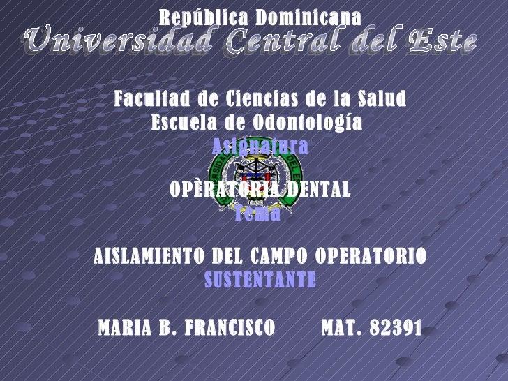 República Dominicana Facultad de Ciencias de la Salud Escuela de Odontología  Asignatura OPÈRATORIA DENTAL Tema  AISLAMIEN...