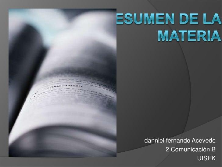 RESUMEN DE LA MATERIA<br />dannielfernando Acevedo<br />2 Comunicación B<br />UISEK<br />