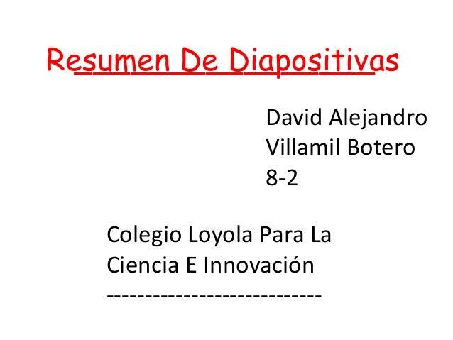 Resumen De Diapositivas________________David AlejandroVillamil Botero8-2Colegio Loyola Para LaCiencia E Innovación--------...
