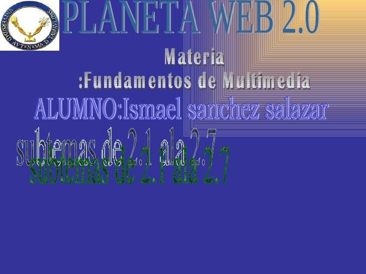 PLANETA WEB 2.0 Materia :Fundamentos de Multimedia ALUMNO:Ismael sanchez salazar subtemas de 2.1 ala 2.7
