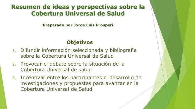 Resumen de ideas y perspectivas sobre la Cobertura Universal de Salud Preparado por Jorge Luis Prosperi Objetivos 1. Difun...