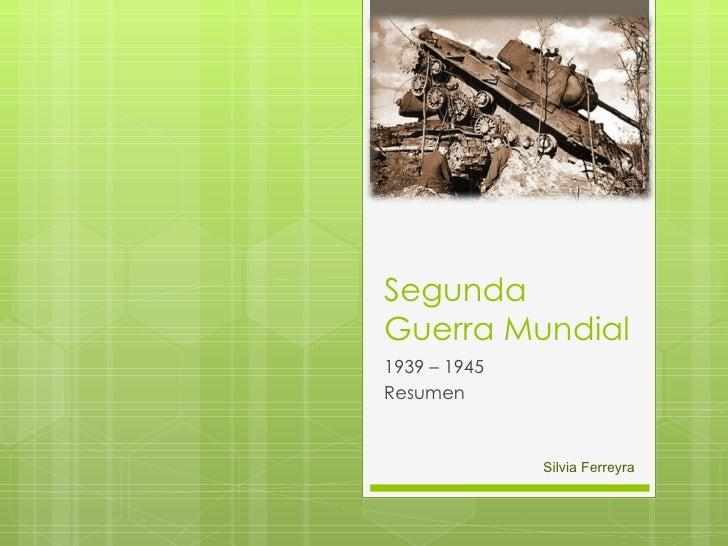 Segunda Guerra Mundial 1939 – 1945 Resumen Silvia Ferreyra