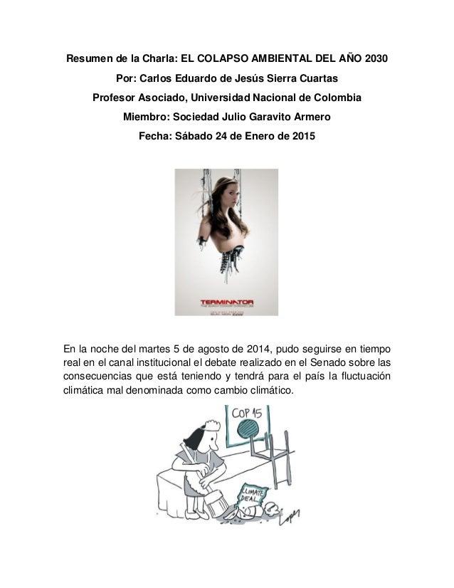 Resumen de la Charla: EL COLAPSO AMBIENTAL DEL AÑO 2030 Por: Carlos Eduardo de Jesús Sierra Cuartas Profesor Asociado, Uni...