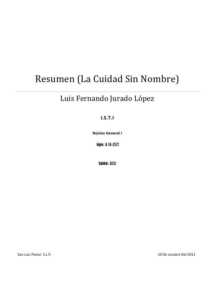 Resumen (La Cuidad Sin Nombre) Luis Fernando Jurado López I.S.T.INúcleo General I Gpo: A 11-257Salón: A52San Luis Potosí  ...