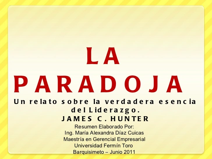 LA PARADOJA  Un relato sobre la verdadera esencia del Liderazgo. JAMES C. HUNTER Resumen Elaborado Por: Ing. María Alexand...