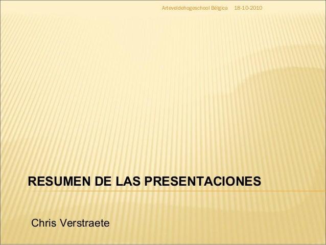 18-10-2010Arteveldehogeschool Bélgica RESUMEN DE LAS PRESENTACIONES Chris Verstraete