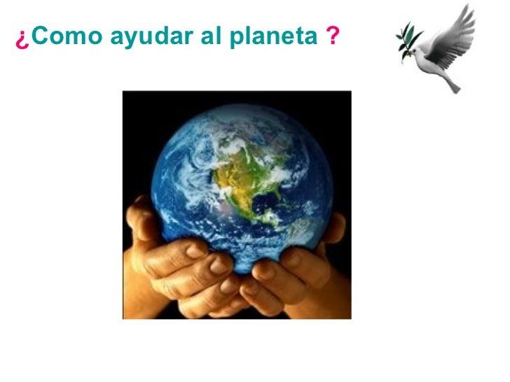 ¿ Como ayudar al planeta  ?