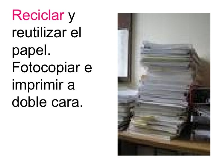 Reciclar  y reutilizar el papel. Fotocopiar e imprimir a doble cara.