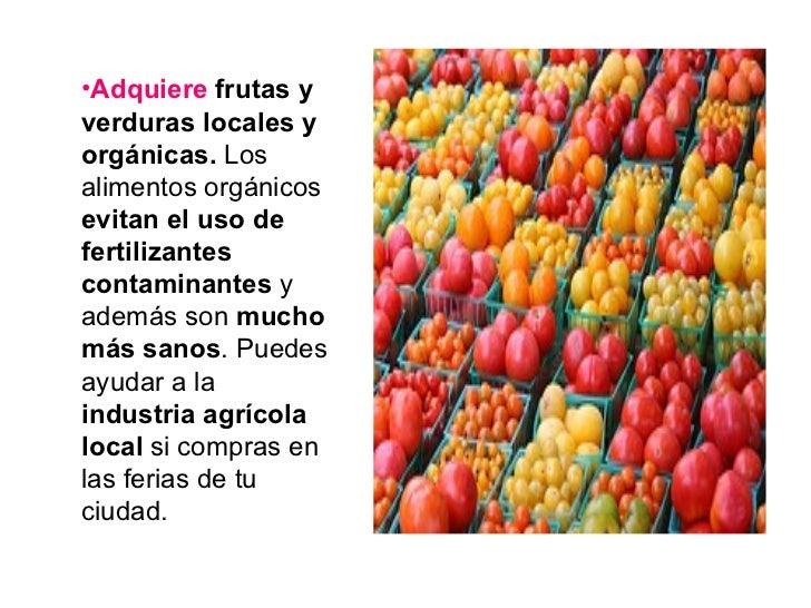 <ul><li>Adquiere  frutas y verduras locales y orgánicas.  Los alimentos orgánicos  evitan el uso de fertilizantes contamin...