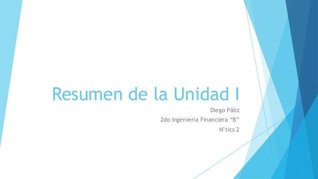 """Resumen de la Unidad I Diego Páliz 2do Ingeniería Financiera """"B"""" N'tics 2"""