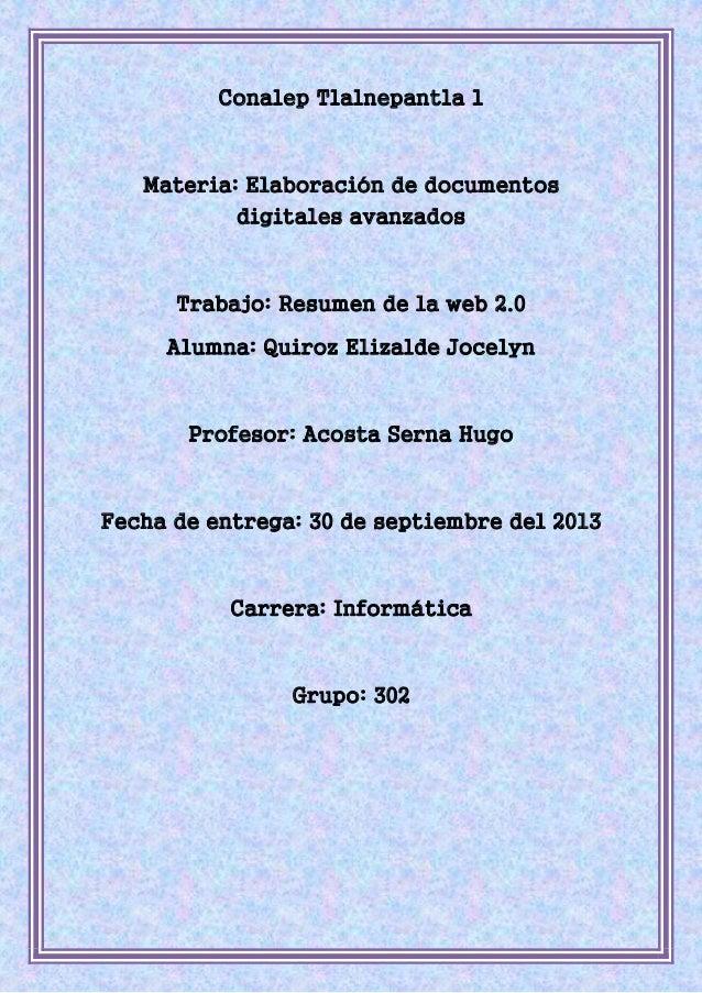 Conalep Tlalnepantla 1 Materia: Elaboración de documentos digitales avanzados Trabajo: Resumen de la web 2.0 Alumna: Quiro...