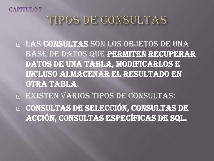    Las consultas son los objetos de una    base de datos que permiten recuperar    datos de una tabla, modificarlos e    ...