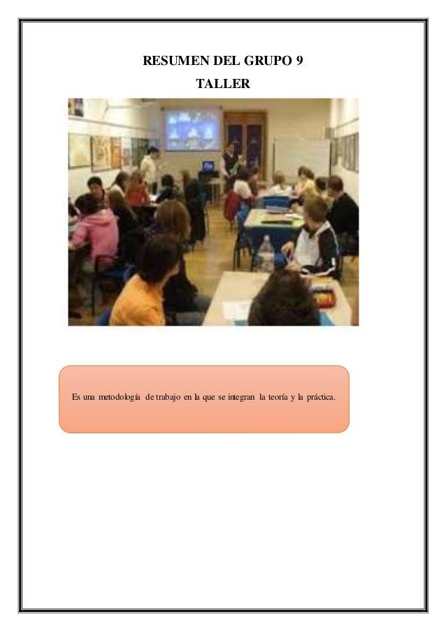 RESUMEN DEL GRUPO 9 TALLER Es una metodología de trabajo en la que se integran la teoría y la práctica.