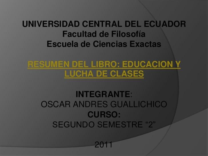 UNIVERSIDAD CENTRAL DEL ECUADOR Facultad de FilosofíaEscuela de Ciencias ExactasRESUMEN DEL LIBRO: EDUCACION Y LUCHA DE CL...