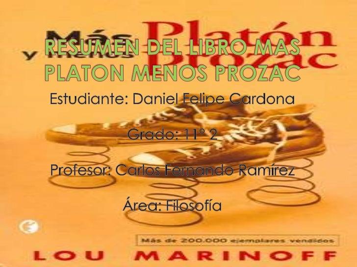 RESUMEN DEL LIBRO MAS PLATON MENOS PROZAC<br />Estudiante: Daniel Felipe Cardona <br />Grado: 11° 2<br />Profesor: Carlos ...
