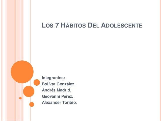 LOS 7 HÁBITOS DEL ADOLESCENTEIntegrantes:Bolívar González.Andrés Madrid.Geovanni Pérez.Alexander Toribio.