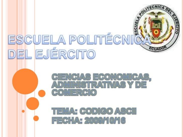 ESCUELA POLITÉCNICA DEL EJÉRCITO<br />CIENCIAS ECONOMICAS, ADMINISTRATIVAS Y DE COMERCIO<br />TEMA: CODIGO ASCII<br />FECH...