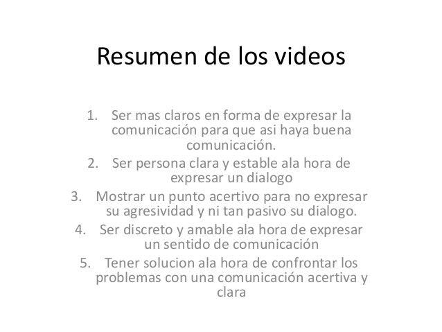 Resumen de los videos 1. Ser mas claros en forma de expresar la comunicación para que asi haya buena comunicación. 2. Ser ...