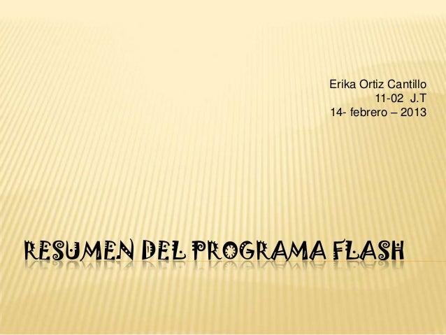 Erika Ortiz Cantillo                             11-02 J.T                    14- febrero – 2013RESUMEN DEL PROGRAMA FLASH