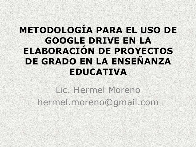 METODOLOGÍA PARA EL USO DE GOOGLE DRIVE EN LA ELABORACIÓN DE PROYECTOS DE GRADO EN LA ENSEÑANZA EDUCATIVA Lic. Hermel More...