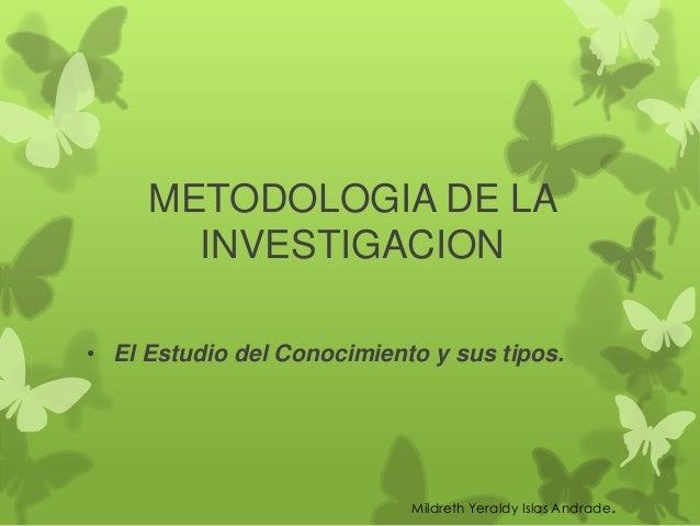 METODOLOGIA DE LA       INVESTIGACION• El Estudio del Conocimiento y sus tipos.                            Mildreth Yerald...