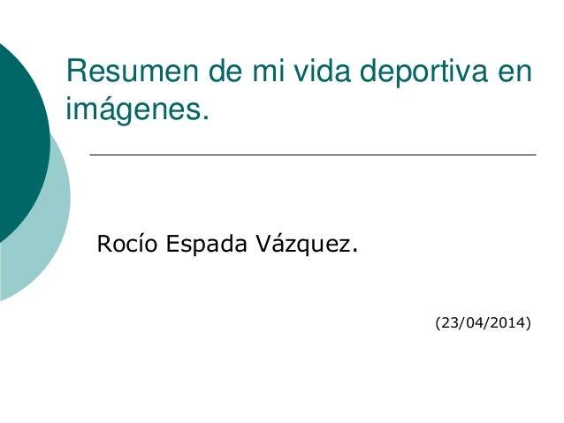 Resumen de mi vida deportiva en imágenes. Rocío Espada Vázquez. (23/04/2014)