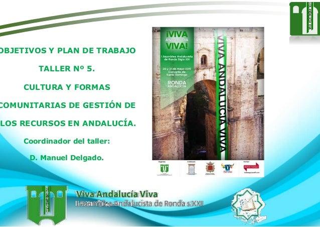 OBJETIVOS Y PLAN DE TRABAJO TALLER Nº 5. CULTURA Y FORMAS COMUNITARIAS DE GESTIÓN DE LOS RECURSOS EN ANDALUCÍA. Coordinado...