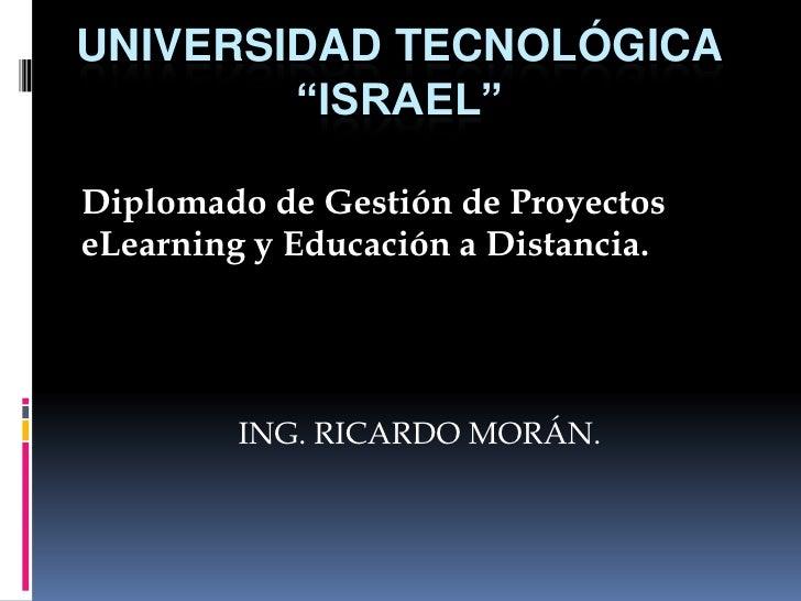 """UNIVERSIDAD TECNOLÓGICA""""ISRAEL""""<br />Diplomado de Gestión de Proyectos eLearning y Educación a Distancia.<br />ING. RICARD..."""