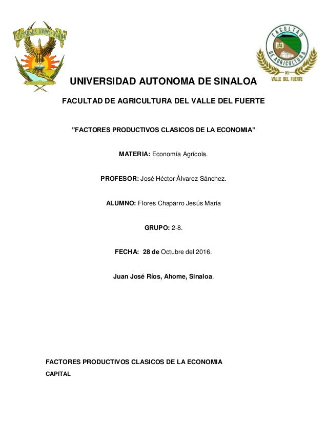 """UNIVERSIDAD AUTONOMA DE SINALOA FACULTAD DE AGRICULTURA DEL VALLE DEL FUERTE """"FACTORES PRODUCTIVOS CLASICOS DE LA ECONOMIA..."""