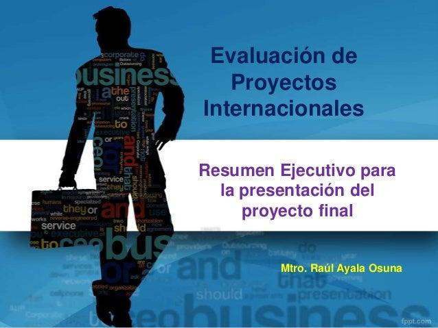 Evaluación de   ProyectosInternacionalesResumen Ejecutivo para  la presentación del     proyecto final         Mtro. Raúl ...