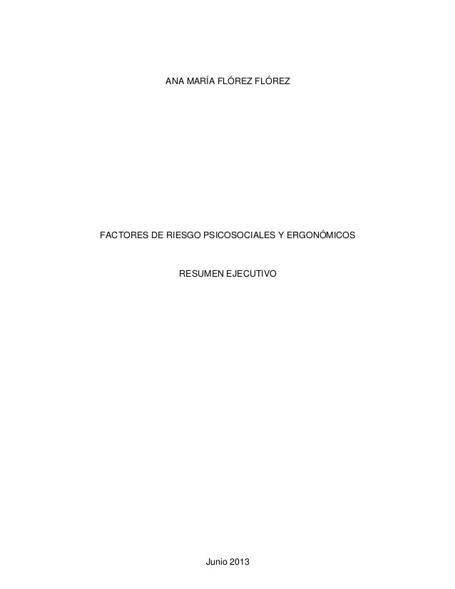 ANA MARÍA FLÓREZ FLÓREZ  FACTORES DE RIESGO PSICOSOCIALES Y ERGONÓMICOS  RESUMEN EJECUTIVO  Junio 2013