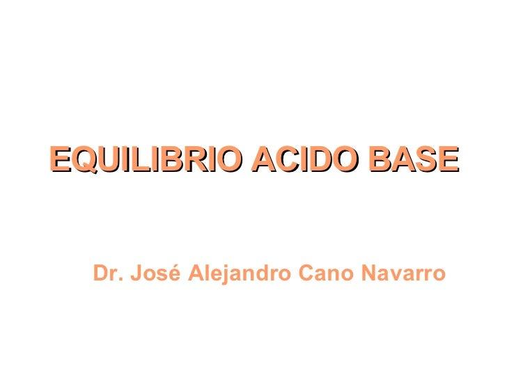 EQUILIBRIO ACIDO BASE Dr. José Alejandro Cano Navarro