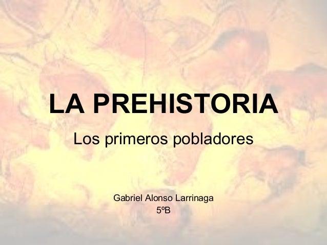 LA PREHISTORIA Los primeros pobladores      Gabriel Alonso Larrinaga                 5ºB