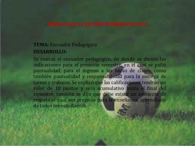 MIÉRCOLES 11 DE SEPTIEMBRE DE 2013 TEMA: Encuadre Pedagógico DESARROLLO: Se realizó el encuadre pedagógico, en donde se di...