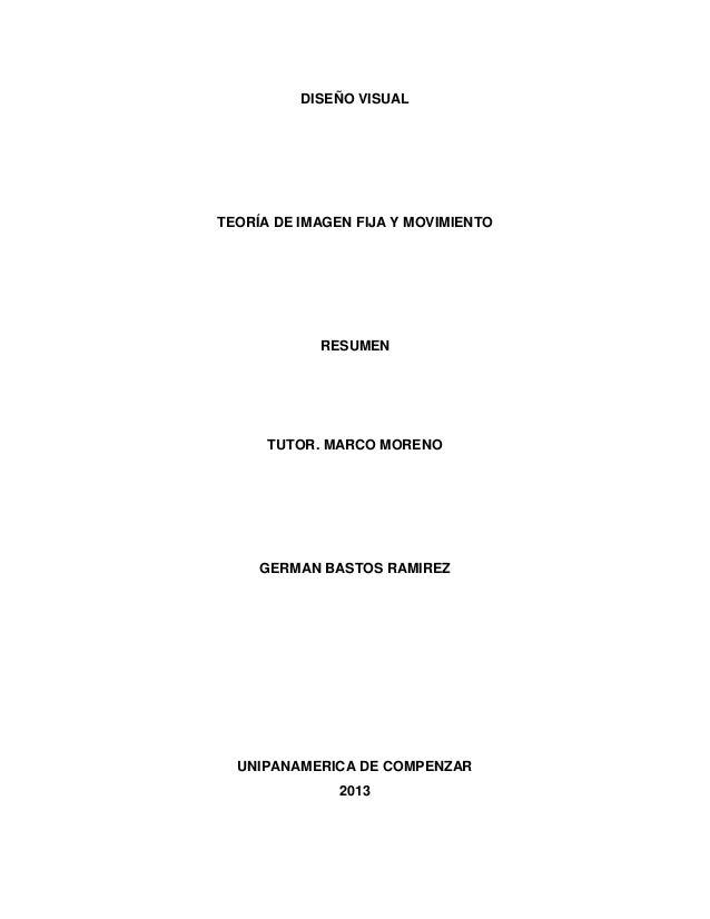 DISEÑO VISUAL TEORÍA DE IMAGEN FIJA Y MOVIMIENTO RESUMEN TUTOR. MARCO MORENO GERMAN BASTOS RAMIREZ UNIPANAMERICA DE COMPEN...