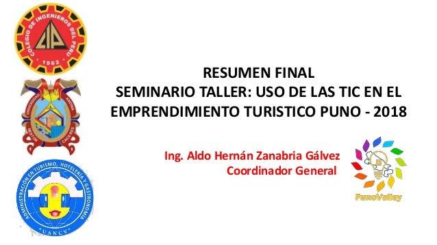 RESUMEN FINAL SEMINARIO TALLER: USO DE LAS TIC EN EL EMPRENDIMIENTO TURISTICO PUNO - 2018 Ing. Aldo Hernán Zanabria Gálvez...