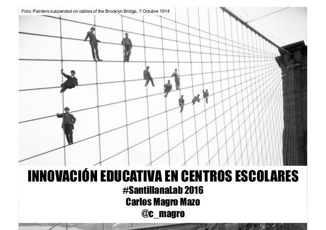 #SantillanaLab 2016 INNOVACIÓN EDUCATIVA EN CENTROS ESCOLARES #SantillanaLab 2016 Carlos Magro Mazo @c_magro Foto: Painter...