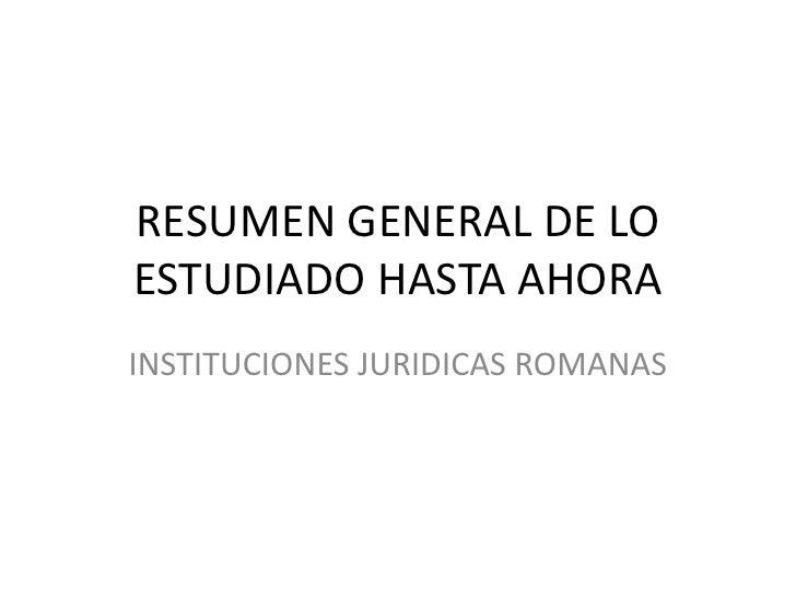 RESUMEN GENERAL DE LO ESTUDIADO HASTA AHORA<br />INSTITUCIONES JURIDICAS ROMANAS<br />