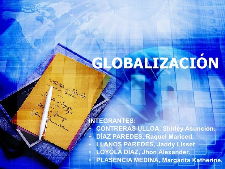 GLOBALIZACIÓN <ul><li>INTEGRANTES: </li></ul><ul><li>CONTRERAS ULLOA, Shirley Asunción. </li></ul><ul><li>DÍAZ PAREDES, Ra...