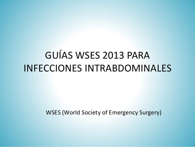 GUÍAS WSES 2013 PARA INFECCIONES INTRABDOMINALES WSES (World Society of Emergency Surgery)