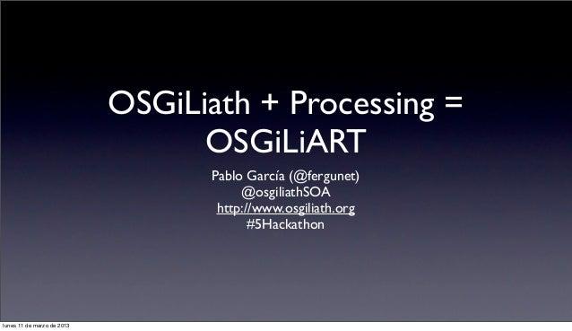 OSGiLiath + Processing =                                  OSGiLiART                                  Pablo García (@fergun...