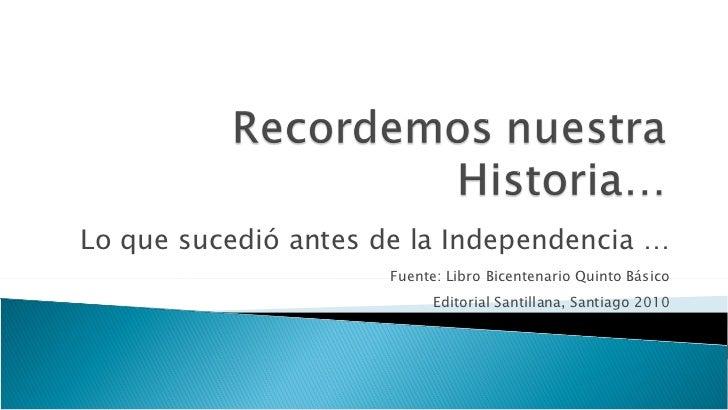 Lo que sucedió antes de la Independencia … Fuente: Libro Bicentenario Quinto Básico Editorial Santillana, Santiago 2010