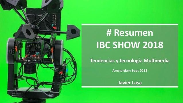 # Resumen IBC SHOW 2018 Tendencias y tecnología Multimedia Ámsterdam Sept 2018 Javier Lasa