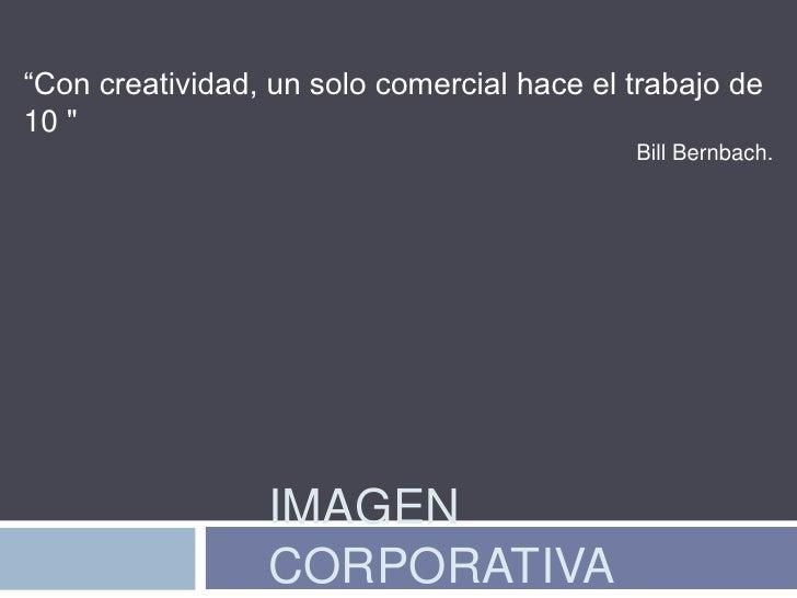 """""""Con creatividad, un solo comercial hace el trabajo de 10 """"<br />Bill Bernbach.<br />IMAGEN CORPORATIVA<br />"""